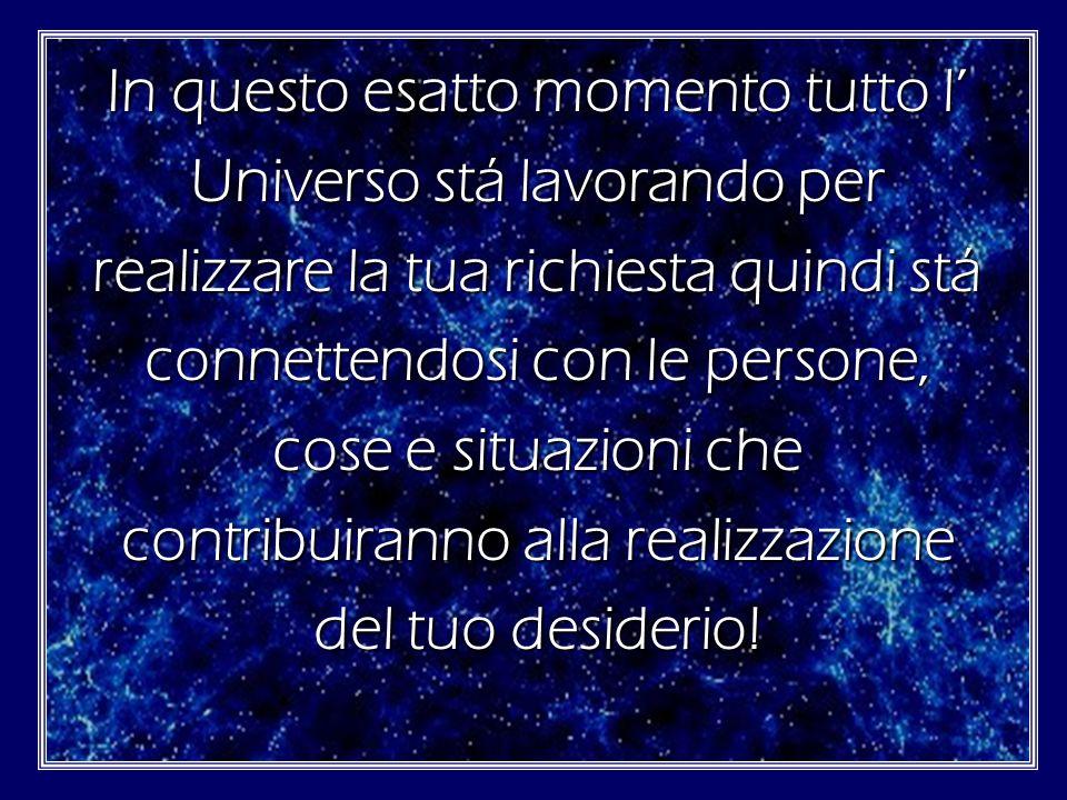 In questo esatto momento tutto l' Universo stá lavorando per realizzare la tua richiesta quindi stá connettendosi con le persone, cose e situazioni che contribuiranno alla realizzazione del tuo desiderio!