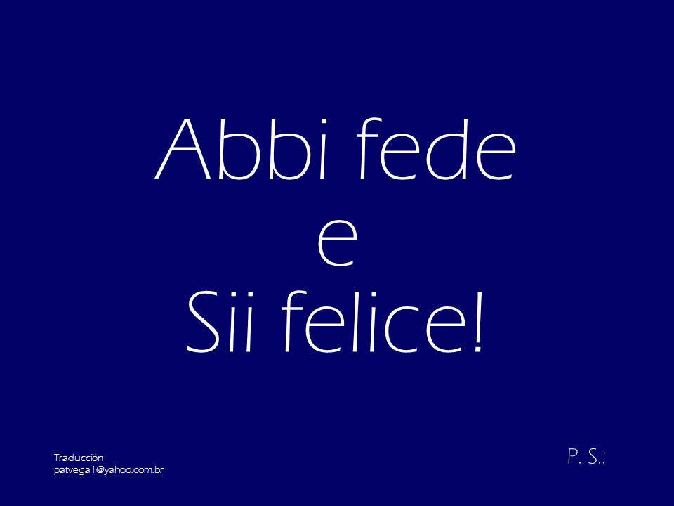 Abbi fede e Sii felice! P. S.: Traducción patvega1@yahoo.com.br