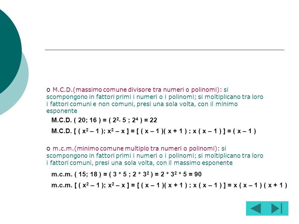M.C.D.(massimo comune divisore tra numeri o polinomi): si scompongono in fattori primi i numeri o i polinomi; si moltiplicano tra loro i fattori comuni e non comuni, presi una sola volta, con il minimo esponente
