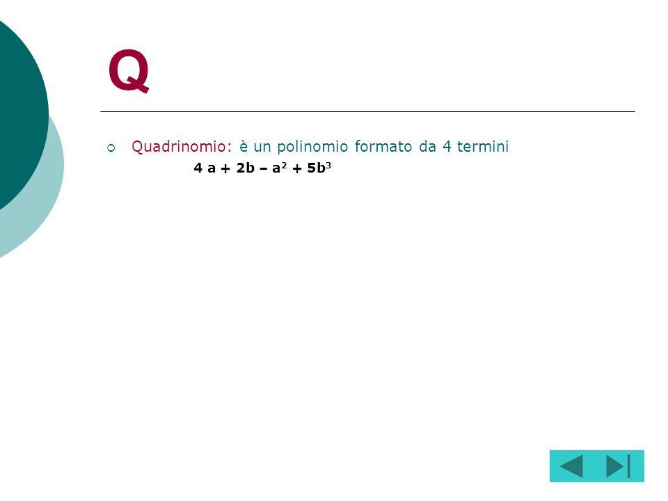 Q Quadrinomio: è un polinomio formato da 4 termini 4 a + 2b – a2 + 5b3