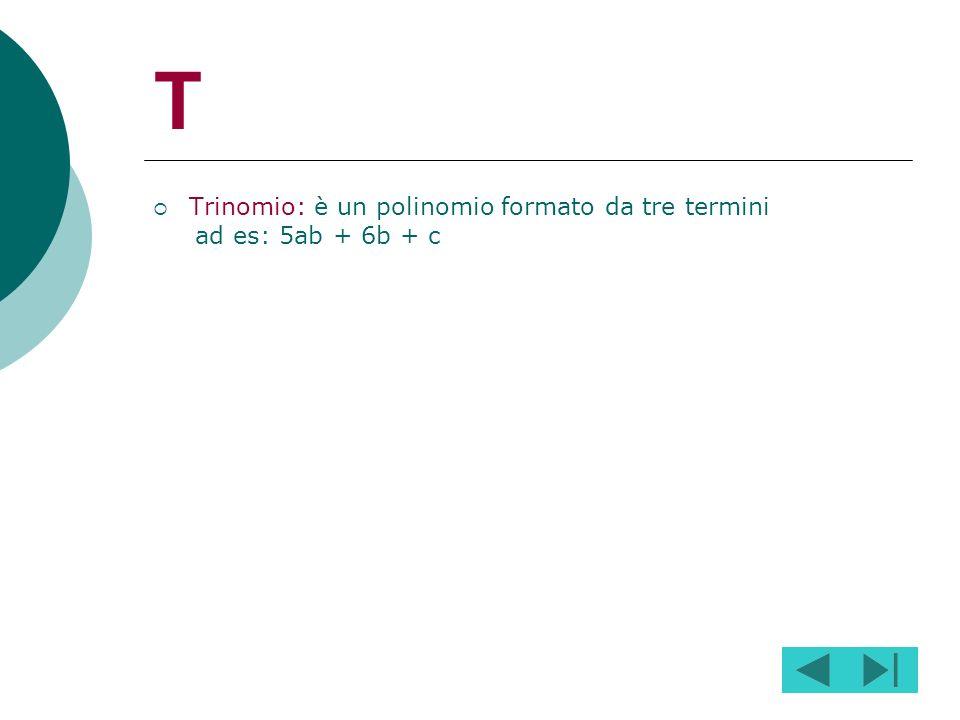 T Trinomio: è un polinomio formato da tre termini ad es: 5ab + 6b + c