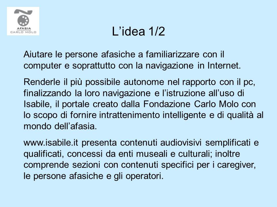 L'idea 1/2 Aiutare le persone afasiche a familiarizzare con il computer e soprattutto con la navigazione in Internet.