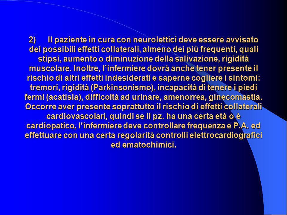 2) Il paziente in cura con neurolettici deve essere avvisato dei possibili effetti collaterali, almeno dei più frequenti, quali stipsi, aumento o diminuzione della salivazione, rigidità muscolare.