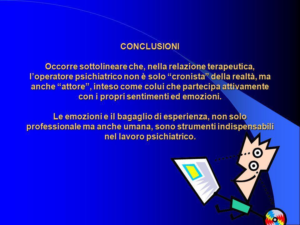 CONCLUSIONI Occorre sottolineare che, nella relazione terapeutica, l'operatore psichiatrico non è solo cronista della realtà, ma anche attore , inteso come colui che partecipa attivamente con i propri sentimenti ed emozioni.