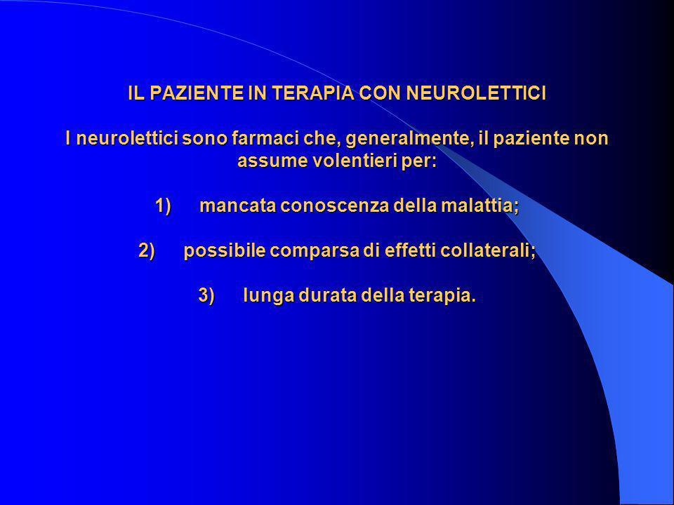 IL PAZIENTE IN TERAPIA CON NEUROLETTICI I neurolettici sono farmaci che, generalmente, il paziente non assume volentieri per: 1) mancata conoscenza della malattia; 2) possibile comparsa di effetti collaterali; 3) lunga durata della terapia.