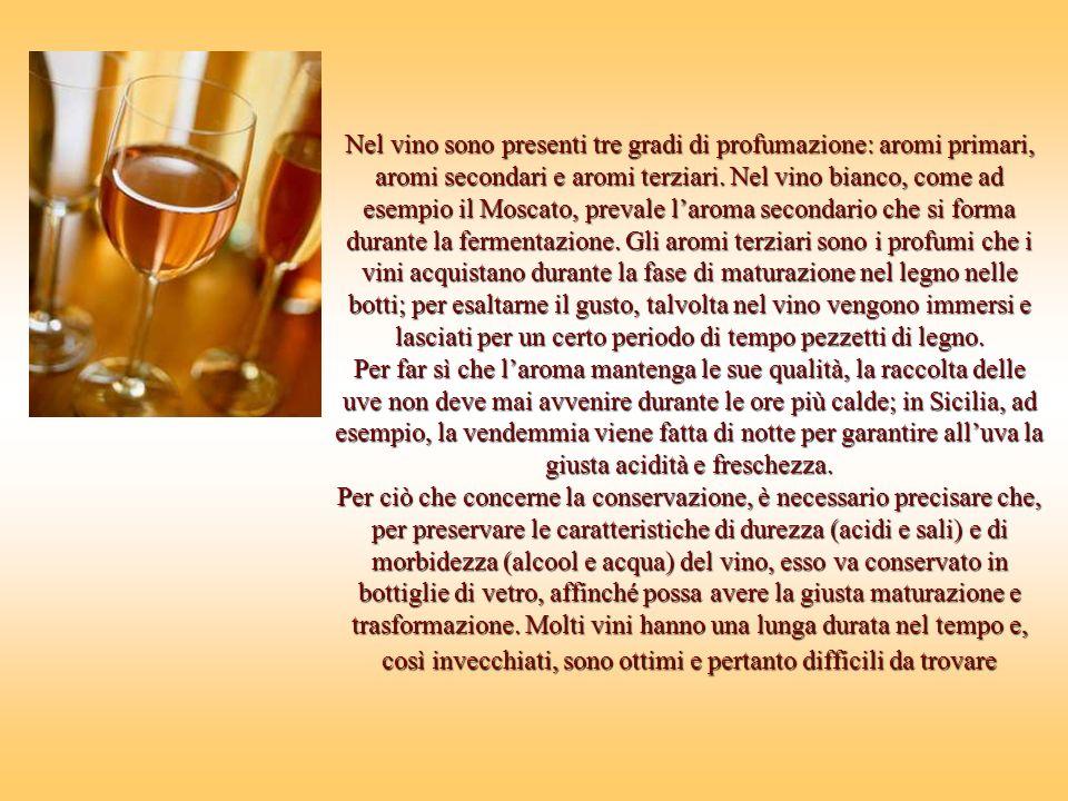 Nel vino sono presenti tre gradi di profumazione: aromi primari, aromi secondari e aromi terziari. Nel vino bianco, come ad esempio il Moscato, prevale l'aroma secondario che si forma durante la fermentazione. Gli aromi terziari sono i profumi che i vini acquistano durante la fase di maturazione nel legno nelle botti; per esaltarne il gusto, talvolta nel vino vengono immersi e lasciati per un certo periodo di tempo pezzetti di legno.