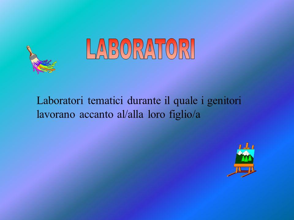 LABORATORI Laboratori tematici durante il quale i genitori lavorano accanto al/alla loro figlio/a