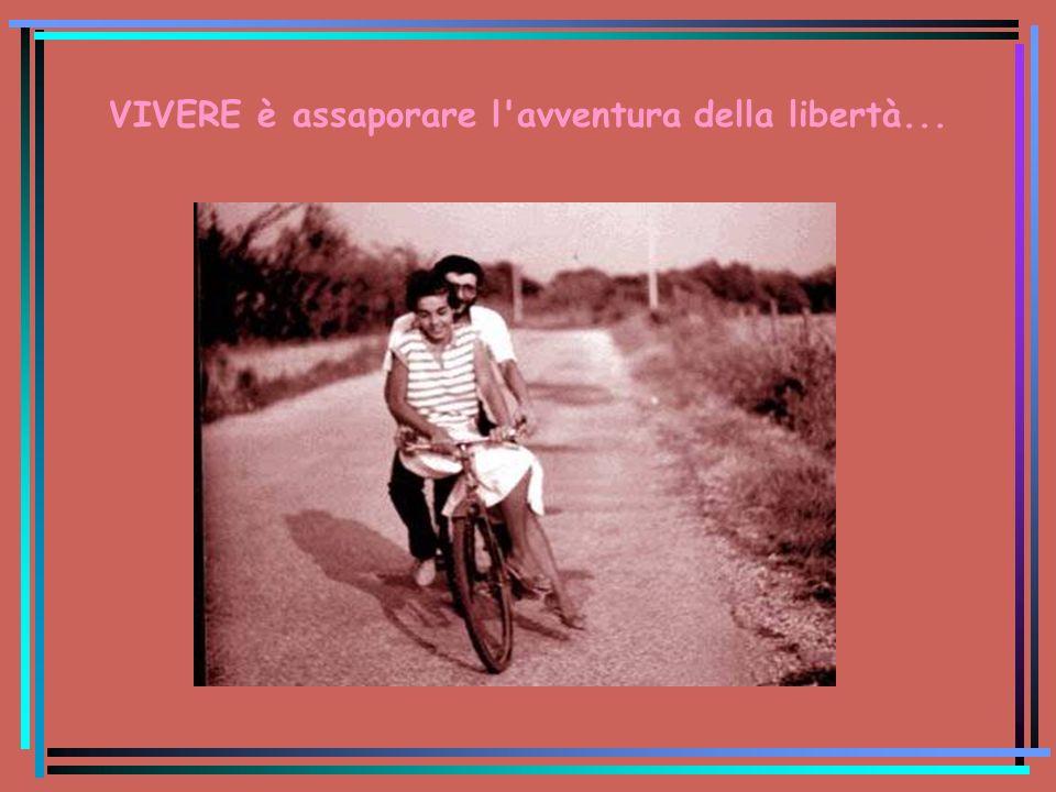 VIVERE è assaporare l avventura della libertà...