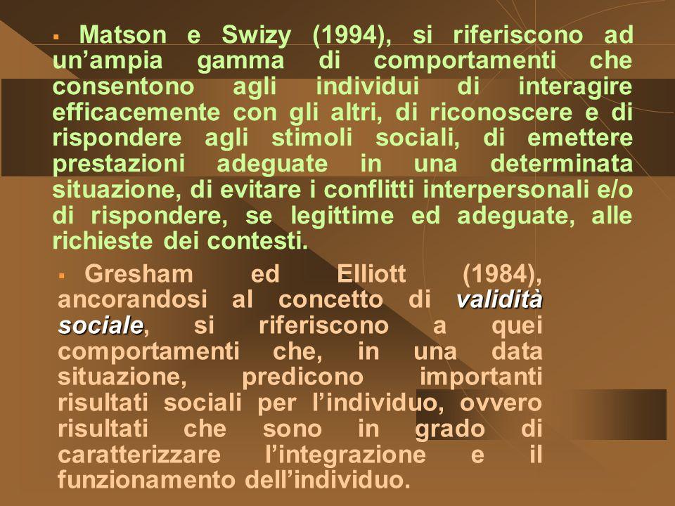 Matson e Swizy (1994), si riferiscono ad un'ampia gamma di comportamenti che consentono agli individui di interagire efficacemente con gli altri, di riconoscere e di rispondere agli stimoli sociali, di emettere prestazioni adeguate in una determinata situazione, di evitare i conflitti interpersonali e/o di rispondere, se legittime ed adeguate, alle richieste dei contesti.
