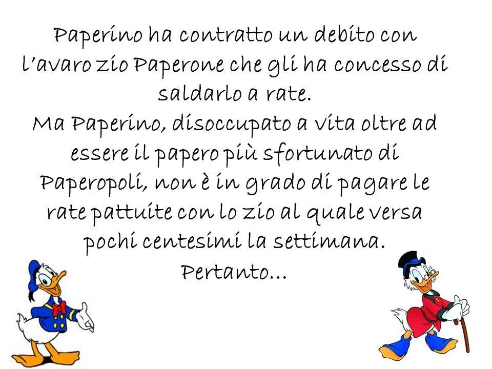Paperino ha contratto un debito con l'avaro zio Paperone che gli ha concesso di saldarlo a rate.