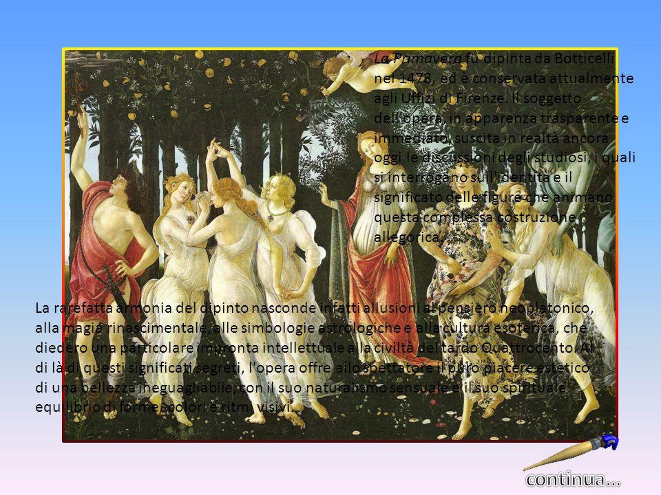 La Primavera fu dipinta da Botticelli nel 1478, ed è conservata attualmente agli Uffizi di Firenze. Il soggetto dell opera, in apparenza trasparente e immediato, suscita in realtà ancora oggi le discussioni degli studiosi, i quali si interrogano sull identità e il significato delle figure che animano questa complessa costruzione allegorica.