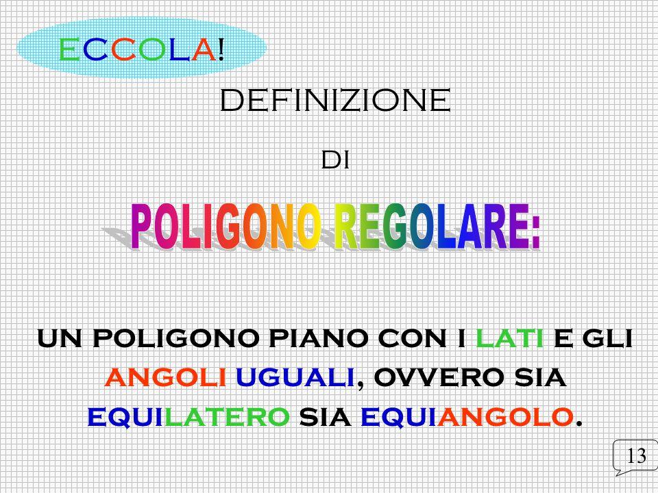 ECCOLA!DEFINIZIONE. di. un poligono piano con i lati e gli angoli uguali, ovvero sia equilatero sia equiangolo.