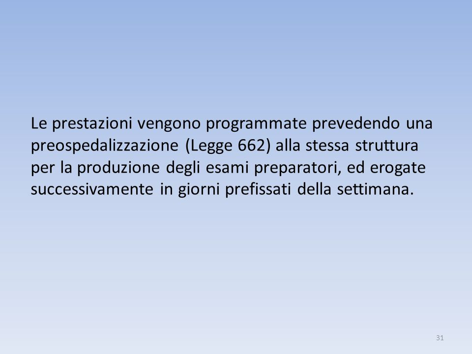 Le prestazioni vengono programmate prevedendo una preospedalizzazione (Legge 662) alla stessa struttura per la produzione degli esami preparatori, ed erogate successivamente in giorni prefissati della settimana.