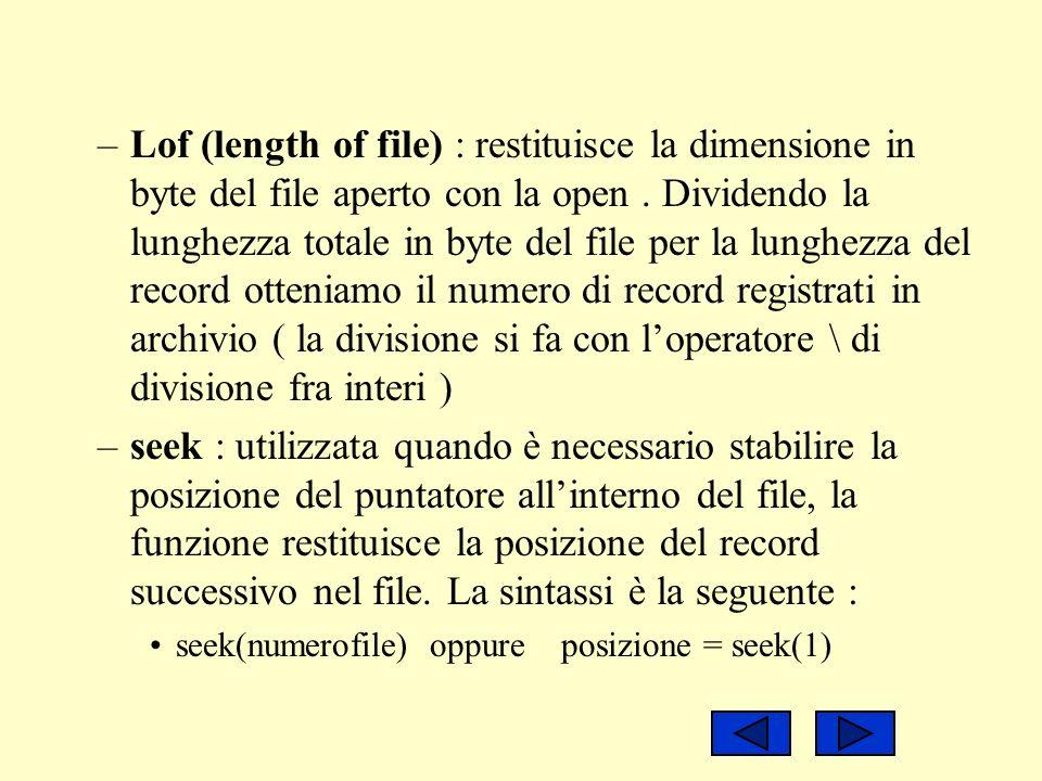 Lof (length of file) : restituisce la dimensione in byte del file aperto con la open . Dividendo la lunghezza totale in byte del file per la lunghezza del record otteniamo il numero di record registrati in archivio ( la divisione si fa con l'operatore \ di divisione fra interi )
