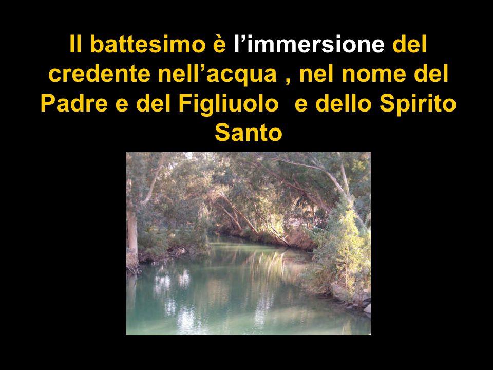 Il battesimo è l'immersione del credente nell'acqua , nel nome del Padre e del Figliuolo e dello Spirito Santo