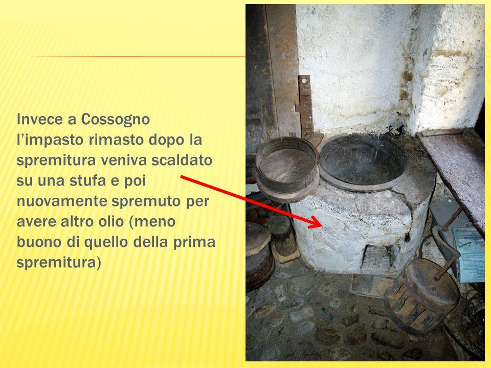 Invece a Cossogno l'impasto rimasto dopo la spremitura veniva scaldato su una stufa e poi nuovamente spremuto per avere altro olio (meno buono di quello della prima spremitura)