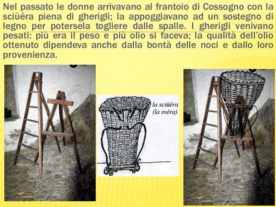 Nel passato le donne arrivavano al frantoio di Cossogno con la sciüéra piena di gherigli; la appoggiavano ad un sostegno di legno per potersela togliere dalle spalle.