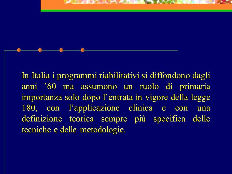 In Italia i programmi riabilitativi si diffondono dagli anni '60 ma assumono un ruolo di primaria importanza solo dopo l'entrata in vigore della legge 180, con l'applicazione clinica e con una definizione teorica sempre più specifica delle tecniche e delle metodologie.