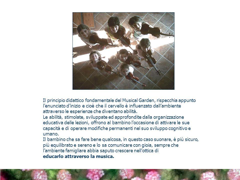 Il principio didattico fondamentale del Musical Garden, rispecchia appunto l'enunciato d'inizio e cioè che il cervello è influenzato dall'ambiente attraverso le esperienze che diventano abilità.