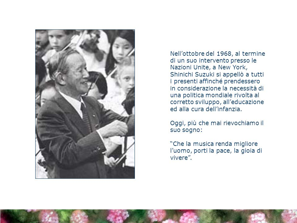 Nell'ottobre del 1968, al termine di un suo intervento presso le Nazioni Unite, a New York, Shinichi Suzuki si appellò a tutti i presenti affinché prendessero in considerazione la necessità di una politica mondiale rivolta al corretto sviluppo, all'educazione ed alla cura dell'infanzia.