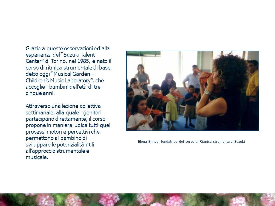 Grazie a queste osservazioni ed alla esperienza del Suzuki Talent Center di Torino, nel 1985, è nato il corso di ritmica strumentale di base, detto oggi Musical Garden – Children's Music Laboratory , che accoglie i bambini dell'età di tre – cinque anni.