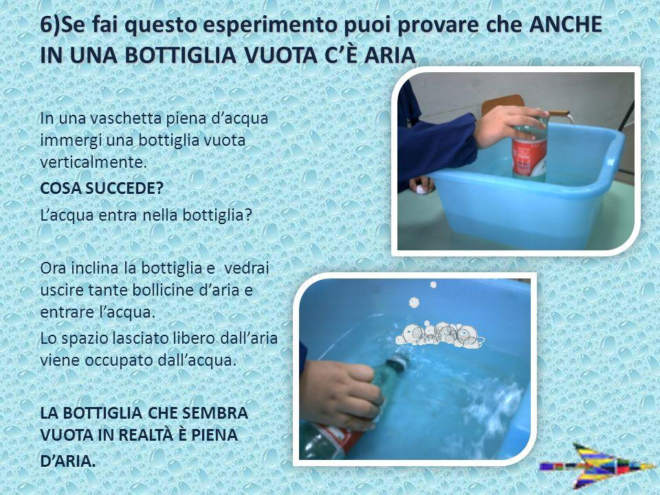 6)Se fai questo esperimento puoi provare che ANCHE IN UNA BOTTIGLIA VUOTA C'È ARIA
