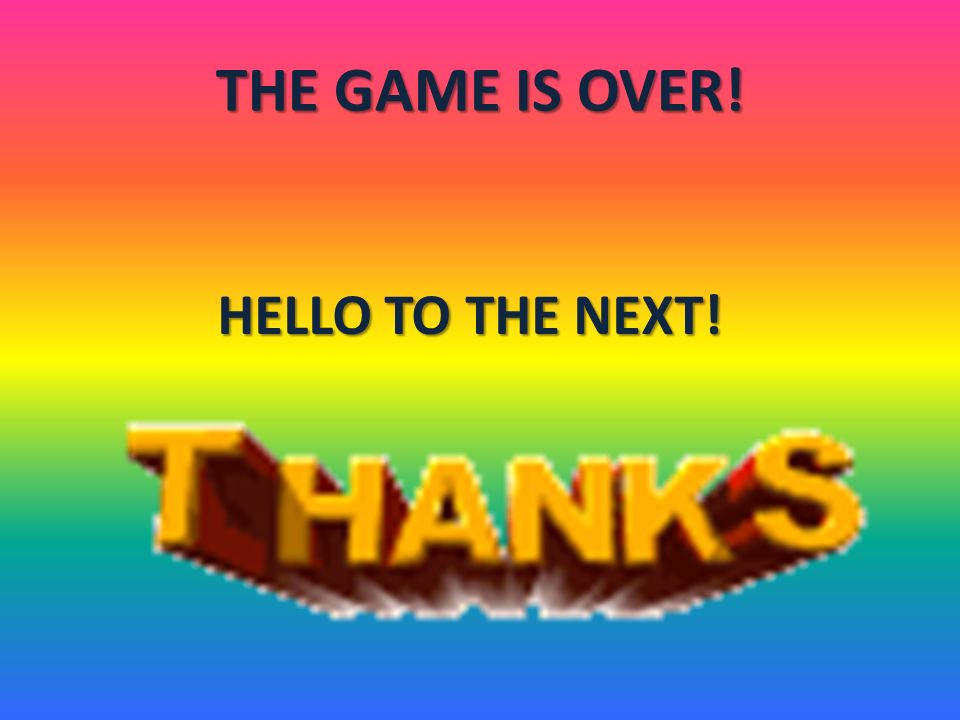 THE GAME IS OVER! HELLO TO THE NEXT!