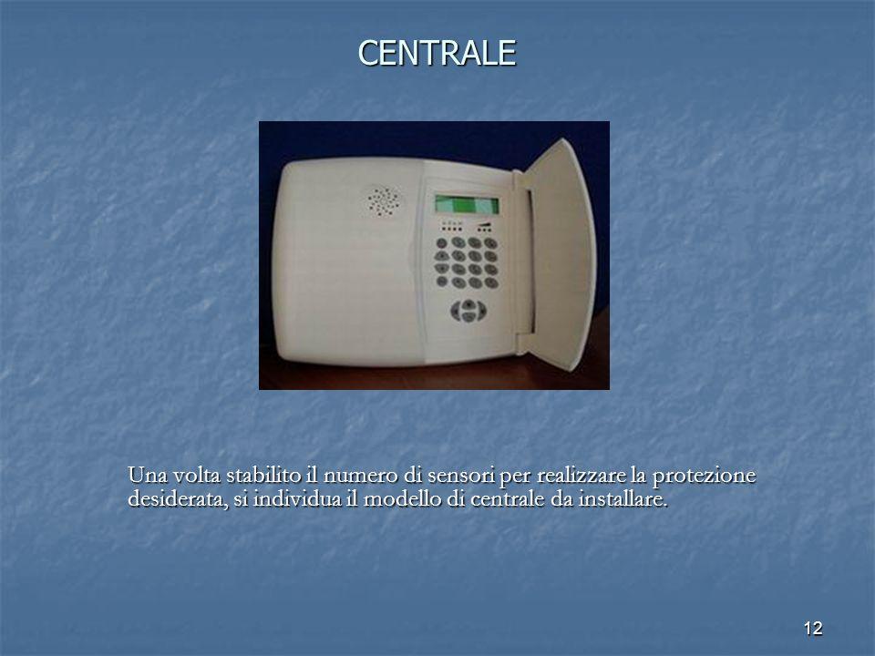 CENTRALE Una volta stabilito il numero di sensori per realizzare la protezione desiderata, si individua il modello di centrale da installare.