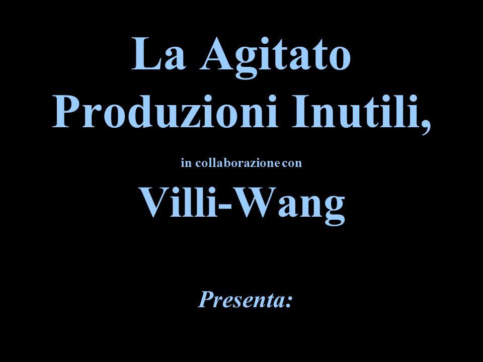 La Agitato Produzioni Inutili, in collaborazione con Villi-Wang