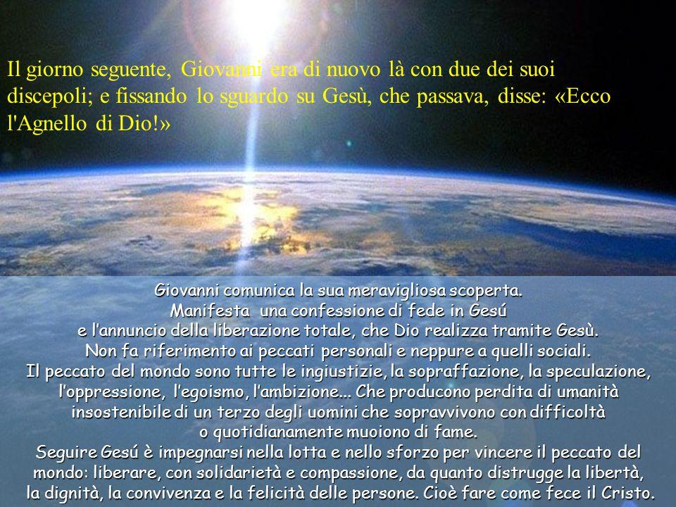 Il giorno seguente, Giovanni era di nuovo là con due dei suoi discepoli; e fissando lo sguardo su Gesù, che passava, disse: «Ecco l Agnello di Dio!»
