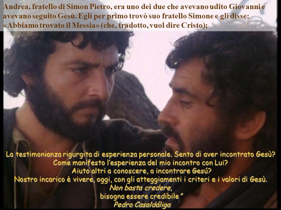 Andrea, fratello di Simon Pietro, era uno dei due che avevano udito Giovanni e avevano seguito Gesù. Egli per primo trovò suo fratello Simone e gli disse: «Abbiamo trovato il Messia» (che, tradotto, vuol dire Cristo);