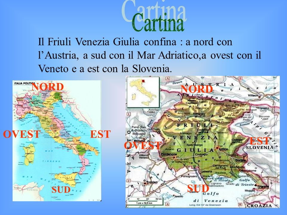 Cartina Il Friuli Venezia Giulia confina : a nord con l'Austria, a sud con il Mar Adriatico,a ovest con il Veneto e a est con la Slovenia.