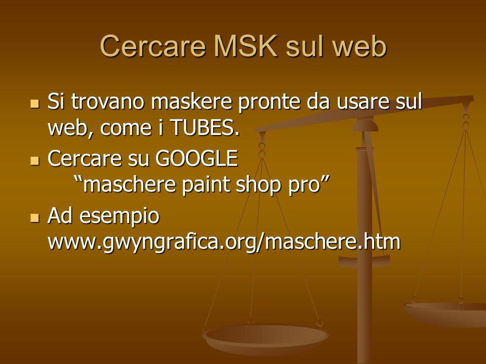 Cercare MSK sul web Si trovano maskere pronte da usare sul web, come i TUBES. Cercare su GOOGLE maschere paint shop pro