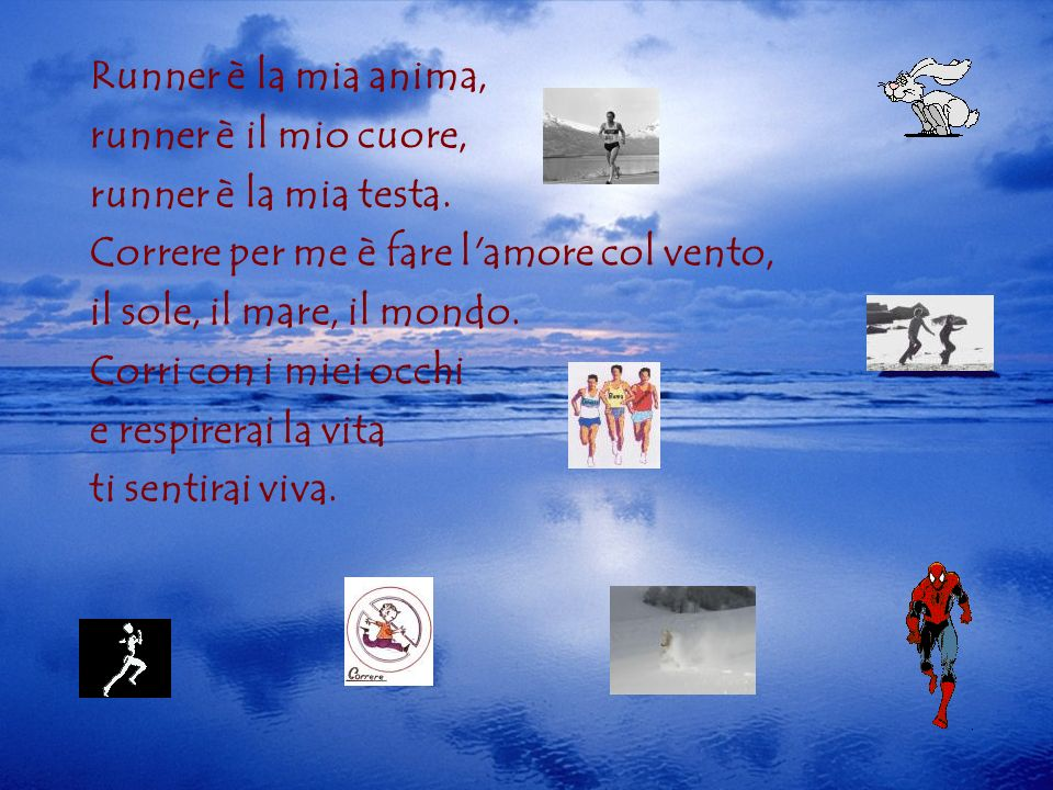 Runner è la mia anima,runner è il mio cuore, runner è la mia testa. Correre per me è fare l amore col vento,