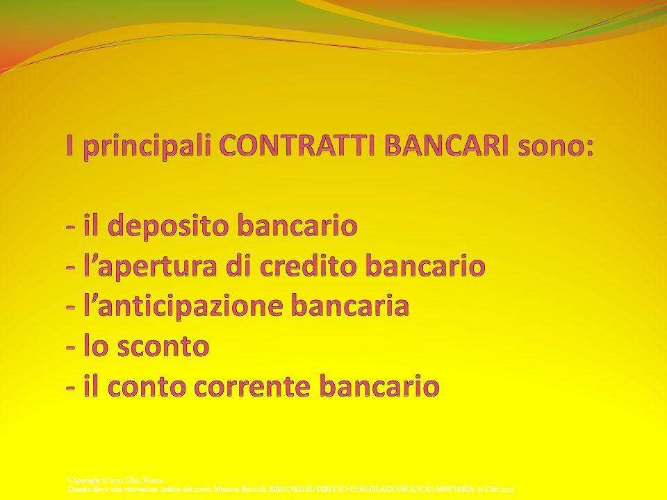 I principali CONTRATTI BANCARI sono: - il deposito bancario - l'apertura di credito bancario - l'anticipazione bancaria - lo sconto - il conto corrente bancario