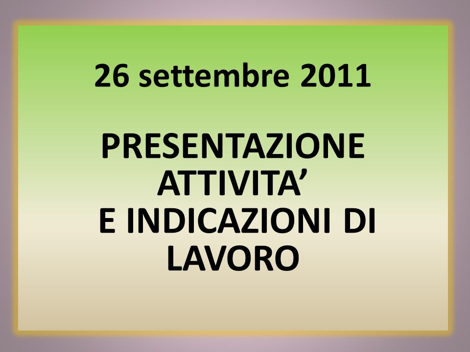 26 settembre 2011 PRESENTAZIONE ATTIVITA' E INDICAZIONI DI LAVORO