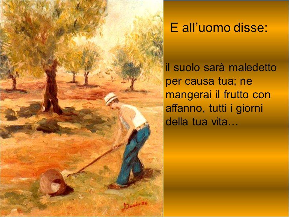 E all'uomo disse: il suolo sarà maledetto per causa tua; ne mangerai il frutto con affanno, tutti i giorni della tua vita…