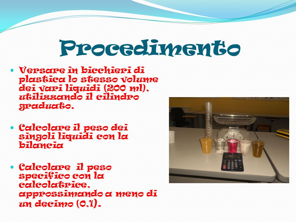 Procedimento Versare in bicchieri di plastica lo stesso volume dei vari liquidi (200 ml), utilizzando il cilindro graduato.