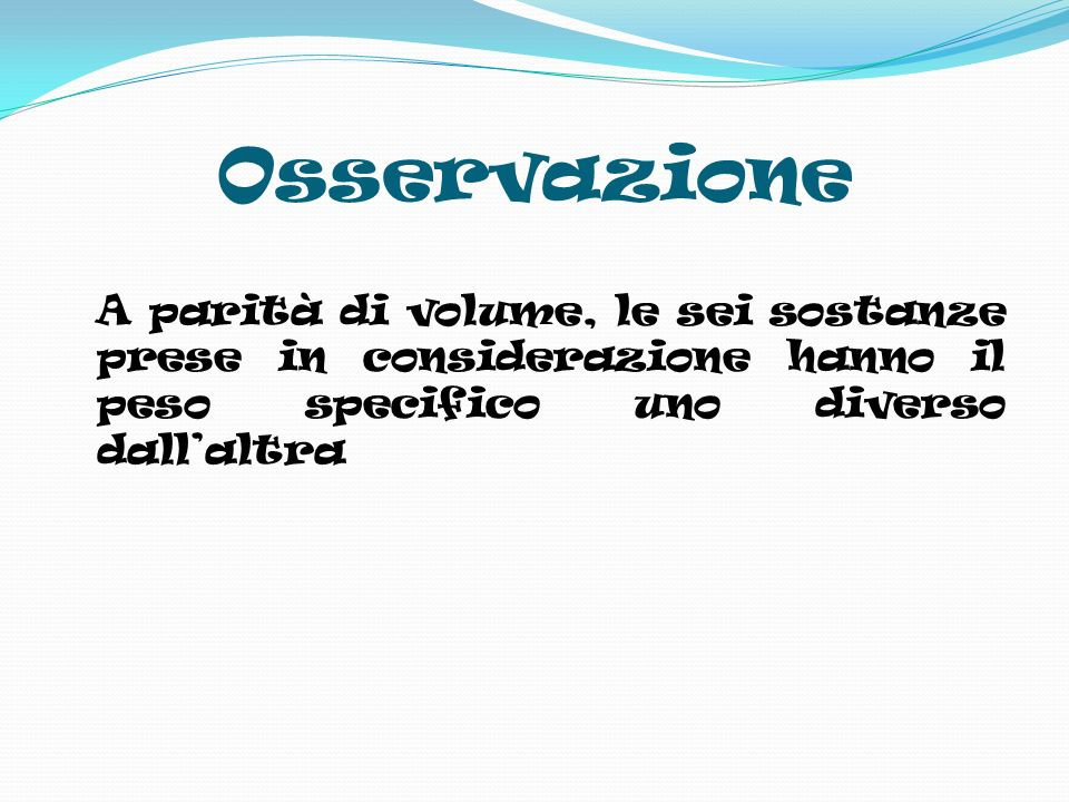 Osservazione A parità di volume, le sei sostanze prese in considerazione hanno il peso specifico uno diverso dall'altra.