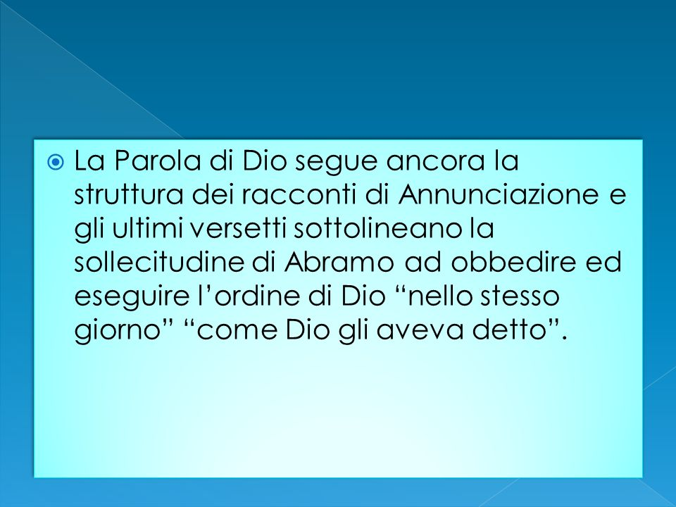 La Parola di Dio segue ancora la struttura dei racconti di Annunciazione e gli ultimi versetti sottolineano la sollecitudine di Abramo ad obbedire ed eseguire l'ordine di Dio nello stesso giorno come Dio gli aveva detto .