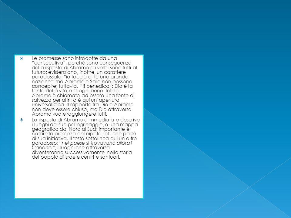 Le promesse sono introdotte da una consecutiva , perché sono conseguenze della risposta di Abramo e i verbi sono tutti al futuro; evidenziano, inoltre, un carattere paradossale: io faccia di te una grande nazione : ma Abramo e Sara non possono concepire; tuttavia, ti benedica : Dio è la fonte della vita e di ogni bene. Infine, Abramo è chiamato ad essere una fonte di salvezza per altri: c'è qui un'apertura universalistica. Il rapporto tra Dio e Abramo non deve essere chiuso, ma Dio attraverso Abramo vuole raggiungere tutti.