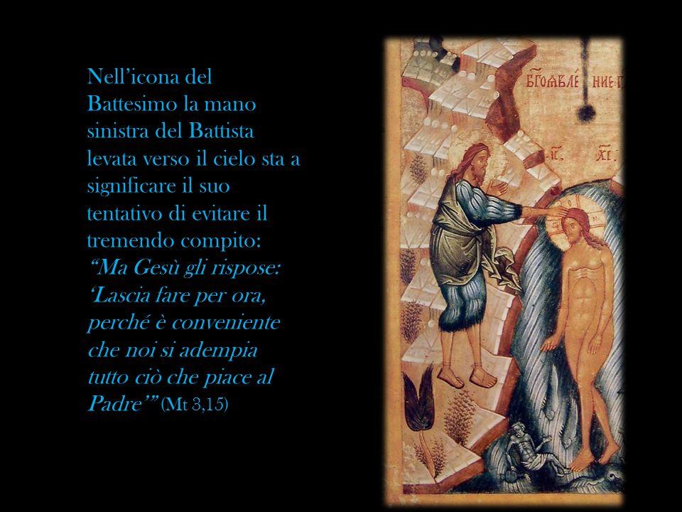 Nell'icona del Battesimo la mano sinistra del Battista levata verso il cielo sta a significare il suo tentativo di evitare il tremendo compito: Ma Gesù gli rispose: 'Lascia fare per ora, perché è conveniente che noi si adempia tutto ciò che piace al Padre' (Mt 3,15)