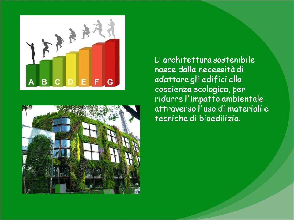 L' architettura sostenibile nasce dalla necessità di adattare gli edifici alla coscienza ecologica, per ridurre l impatto ambientale attraverso l uso di materiali e tecniche di bioedilizia.