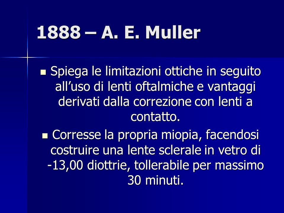 1888 – A. E. Muller Spiega le limitazioni ottiche in seguito all'uso di lenti oftalmiche e vantaggi derivati dalla correzione con lenti a contatto.