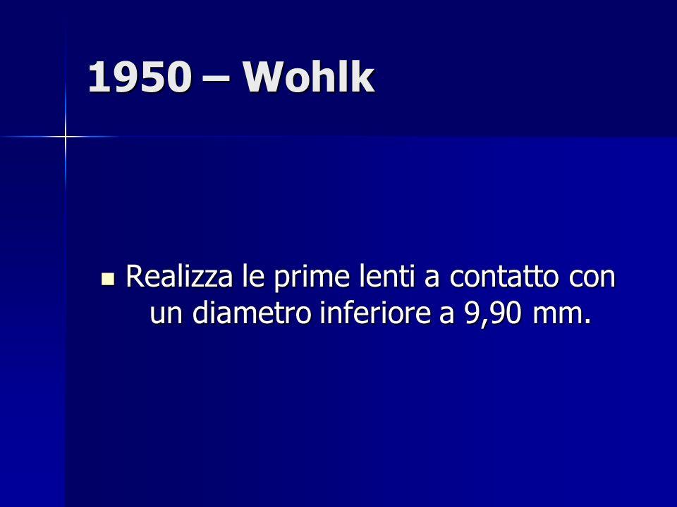 1950 – Wohlk Realizza le prime lenti a contatto con un diametro inferiore a 9,90 mm.
