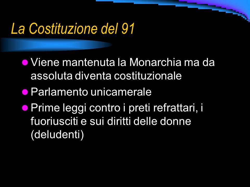 La Costituzione del 91 Viene mantenuta la Monarchia ma da assoluta diventa costituzionale. Parlamento unicamerale.