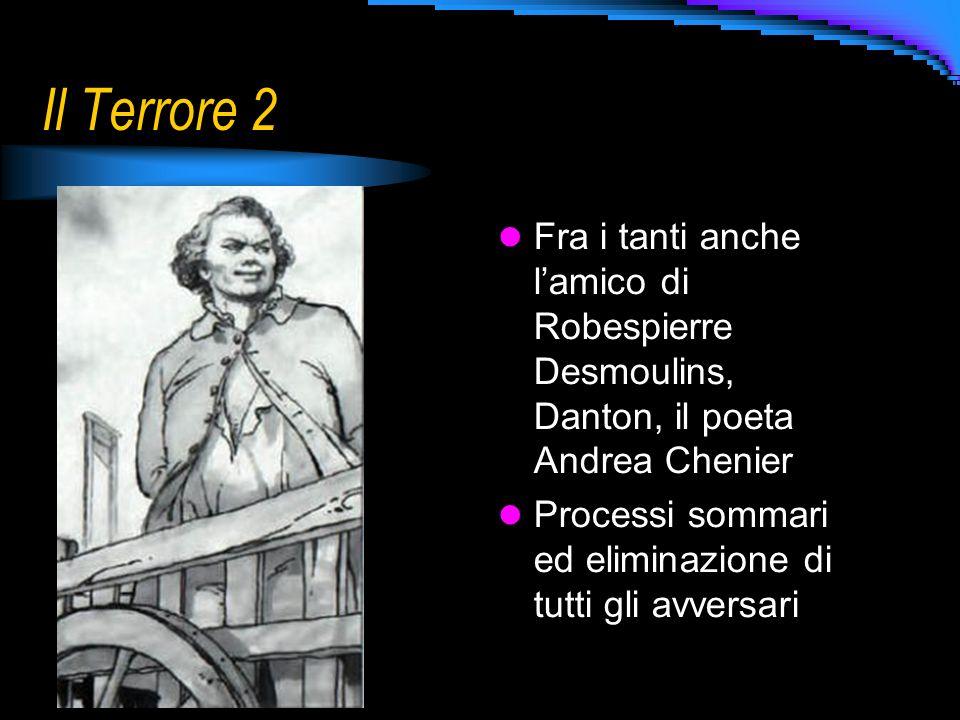 Il Terrore 2 Fra i tanti anche l'amico di Robespierre Desmoulins, Danton, il poeta Andrea Chenier.