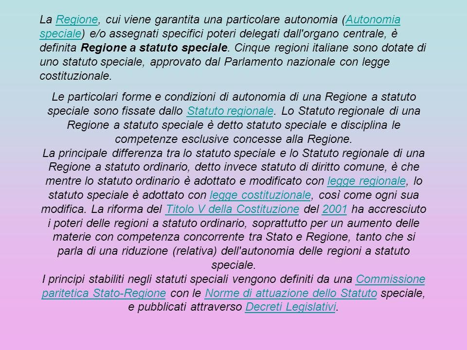 La Regione, cui viene garantita una particolare autonomia (Autonomia speciale) e/o assegnati specifici poteri delegati dall organo centrale, è definita Regione a statuto speciale. Cinque regioni italiane sono dotate di uno statuto speciale, approvato dal Parlamento nazionale con legge costituzionale.