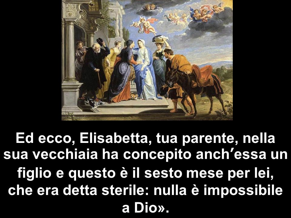 Ed ecco, Elisabetta, tua parente, nella sua vecchiaia ha concepito anch'essa un figlio e questo è il sesto mese per lei, che era detta sterile: nulla è impossibile a Dio».