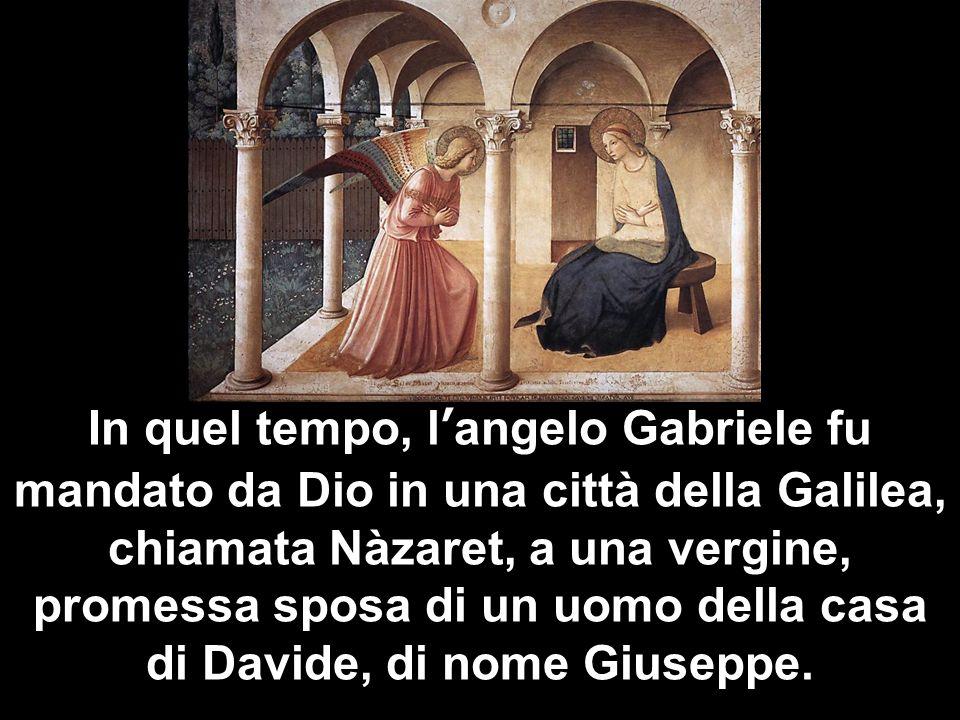 In quel tempo, l'angelo Gabriele fu mandato da Dio in una città della Galilea, chiamata Nàzaret, a una vergine, promessa sposa di un uomo della casa di Davide, di nome Giuseppe.